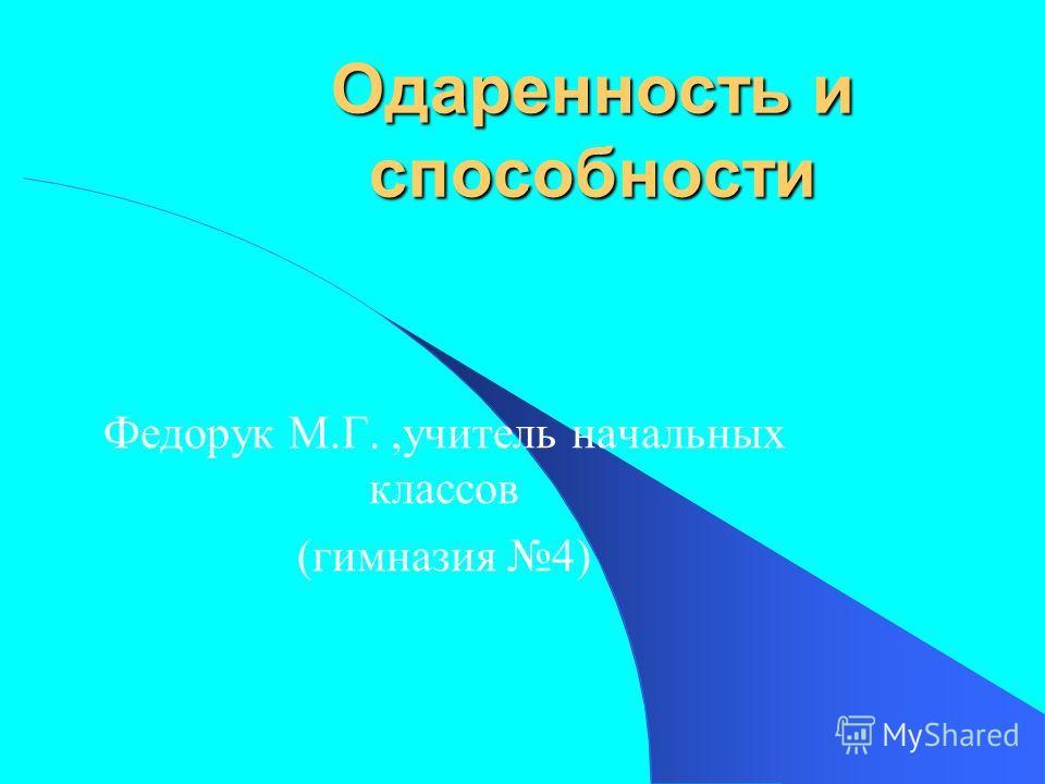 Одаренность и способности Федорук М.Г.,учитель начальных классов (гимназия 4)