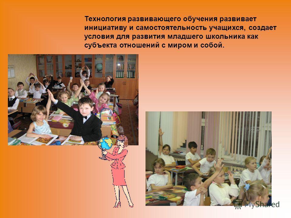 Технология развивающего обучения развивает инициативу и самостоятельность учащихся, создает условия для развития младшего школьника как субъекта отношений с миром и собой.