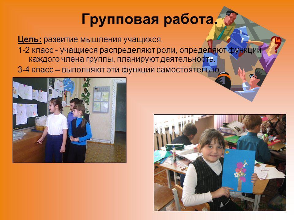 Групповая работа. Цель: развитие мышления учащихся. 1-2 класс - учащиеся распределяют роли, определяют функции каждого члена группы, планируют деятельность. 3-4 класс – выполняют эти функции самостоятельно.