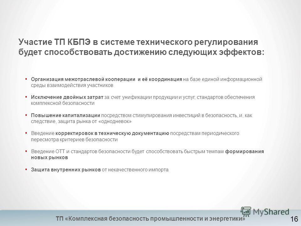 Участие ТП КБПЭ в системе технического регулирования будет способствовать достижению следующих эффектов: ТП «Комплексная безопасность промышленности и энергетики» Организация межотраслевой кооперации и её координация на базе единой информационной сре