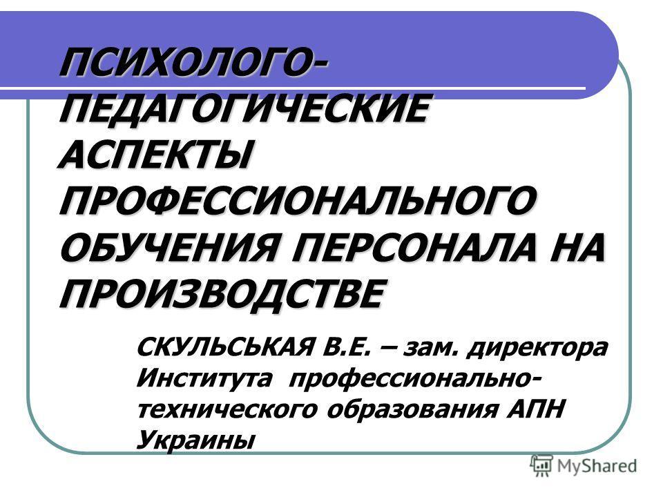 ПСИХОЛОГО- ПЕДАГОГИЧЕСКИЕ АСПЕКТЫ ПРОФЕССИОНАЛЬНОГО ОБУЧЕНИЯ ПЕРСОНАЛА НА ПРОИЗВОДСТВЕ СКУЛЬСЬКАЯ В.Е. – зам. директора Института профессионально- технического образования АПН Украины