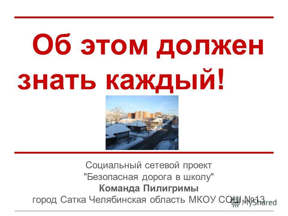 Об этом должен знать каждый! Социальный сетевой проект Безопасная дорога в школу Команда Пилигримы город Сатка Челябинская область МКОУ СОШ 13