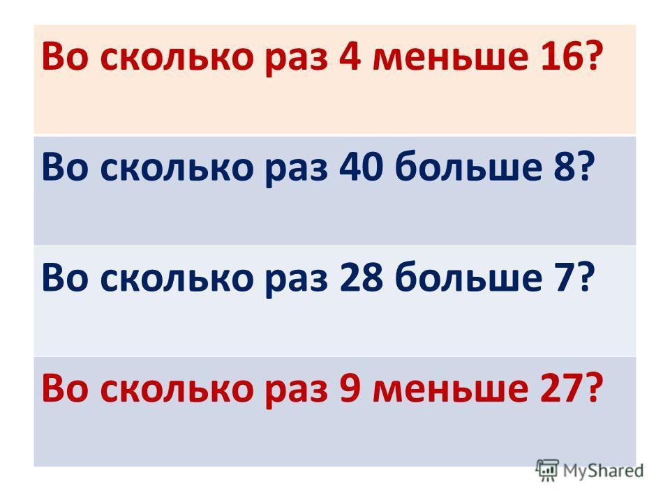 Во сколько раз 4 меньше 16? Во сколько раз 40 больше 8? Во сколько раз 28 больше 7? Во сколько раз 9 меньше 27?