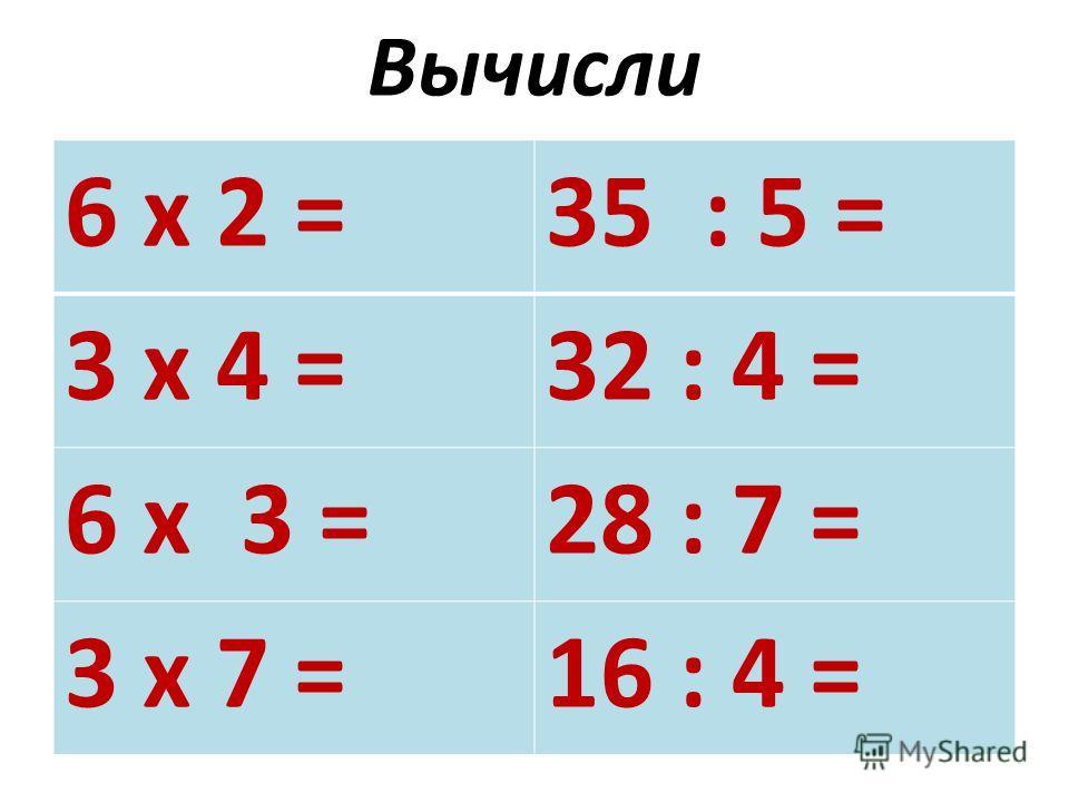 Вычисли 6 х 2 =35 : 5 = 3 х 4 =32 : 4 = 6 х 3 =28 : 7 = 3 х 7 =16 : 4 =