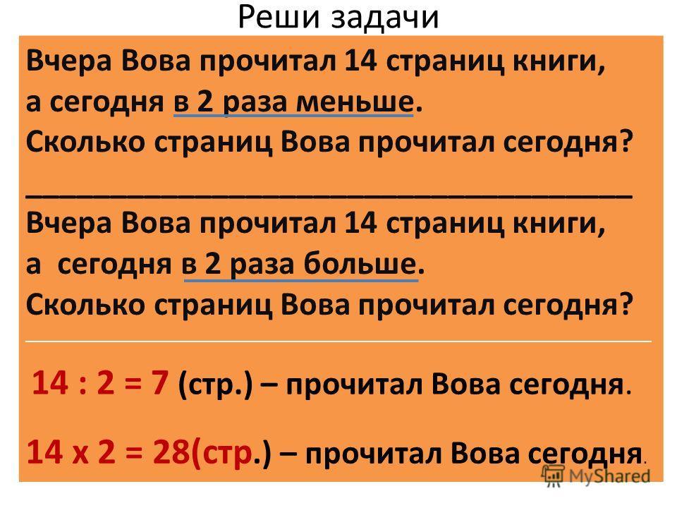 Реши задачи Вчера Вова прочитал 14 страниц книги, а сегодня в 2 раза меньше. Сколько страниц Вова прочитал сегодня? ____________________________________ Вчера Вова прочитал 14 страниц книги, а сегодня в 2 раза больше. Сколько страниц Вова прочитал се