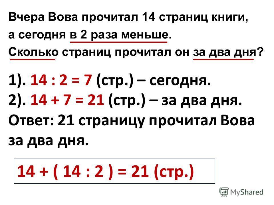 Вчера Вова прочитал 14 страниц книги, а сегодня в 2 раза меньше. Сколько страниц прочитал он за два дня? 1). 14 : 2 = 7 (стр.) – сегодня. 2). 14 + 7 = 21 (стр.) – за два дня. Ответ: 21 страницу прочитал Вова за два дня. 14 + ( 14 : 2 ) = 21 (стр.)