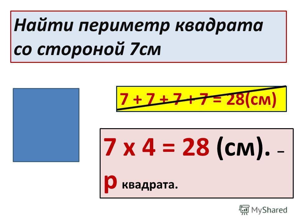 Найти периметр квадрата со стороной 7см 7 + 7 + 7 + 7 = 28(см) 7 х 4 = 28 (см). – р квадрата.