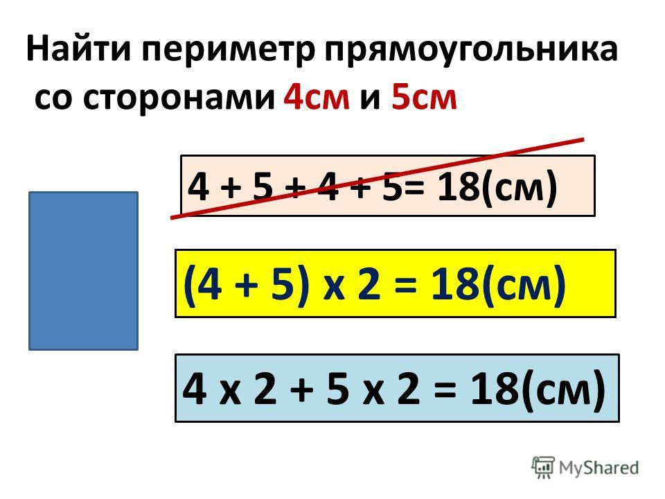 Найти периметр прямоугольника со сторонами 4см и 5см 4 + 5 + 4 + 5= 18(см) (4 + 5) х 2 = 18(см) 4 х 2 + 5 х 2 = 18(см)