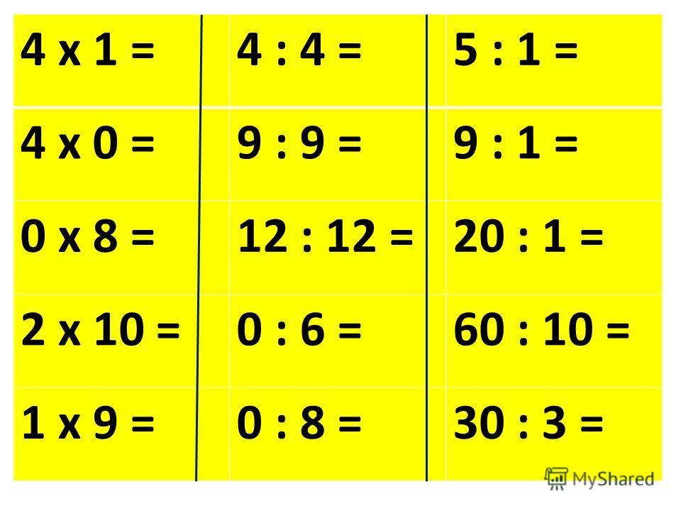 4 х 1 =4 : 4 =5 : 1 = 4 х 0 =9 : 9 =9 : 1 = 0 х 8 =12 : 12 =20 : 1 = 2 х 10 =0 : 6 =60 : 10 = 1 х 9 =0 : 8 =30 : 3 =
