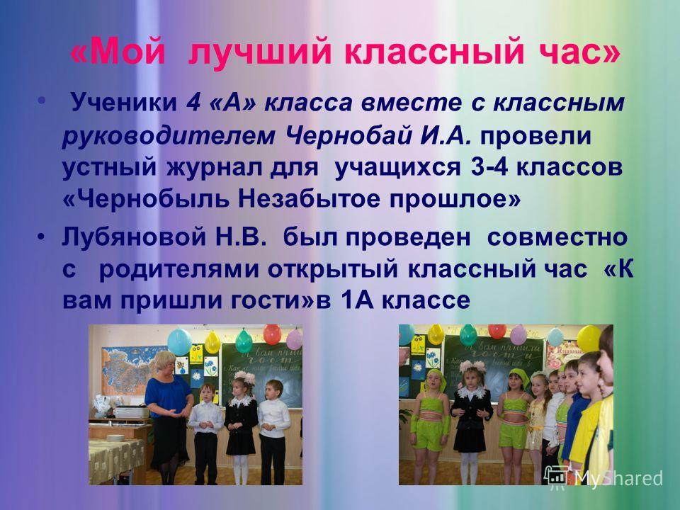 «Мой лучший классный час» Ученики 4 «А» класса вместе с классным руководителем Чернобай И.А. провели устный журнал для учащихся 3-4 классов «Чернобыль Незабытое прошлое» Лубяновой Н.В. был проведен совместно с родителями открытый классный час «К вам