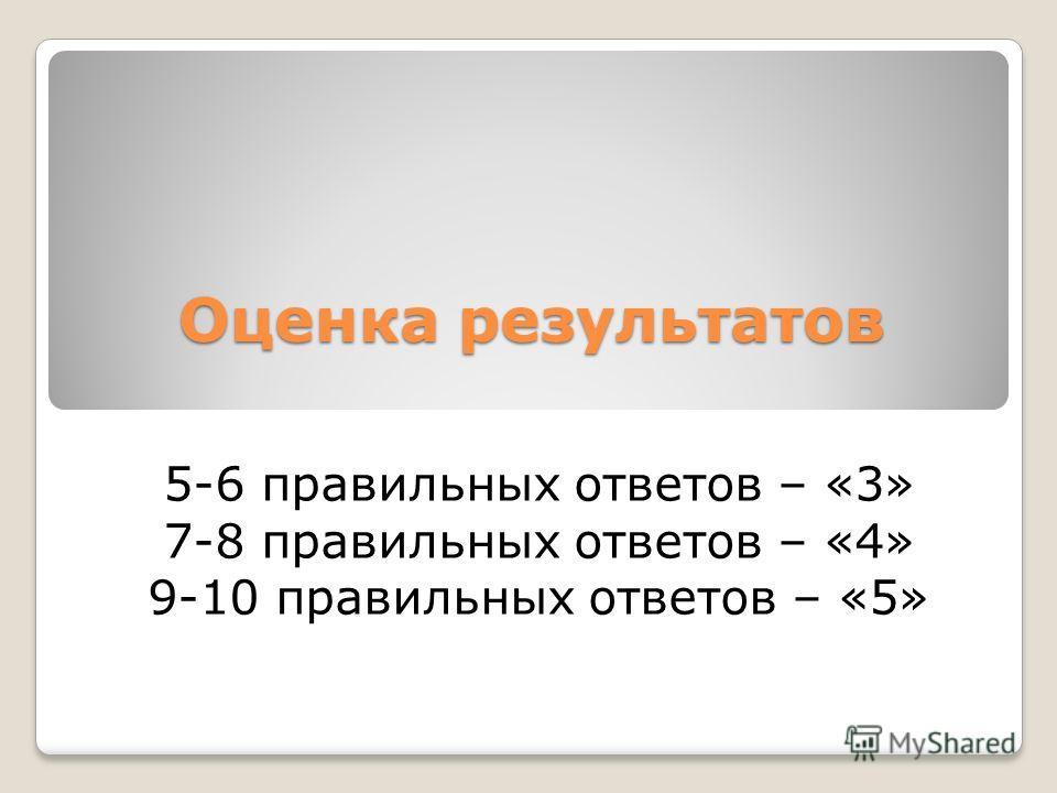 Оценка результатов 5-6 правильных ответов – «3» 7-8 правильных ответов – «4» 9-10 правильных ответов – «5»