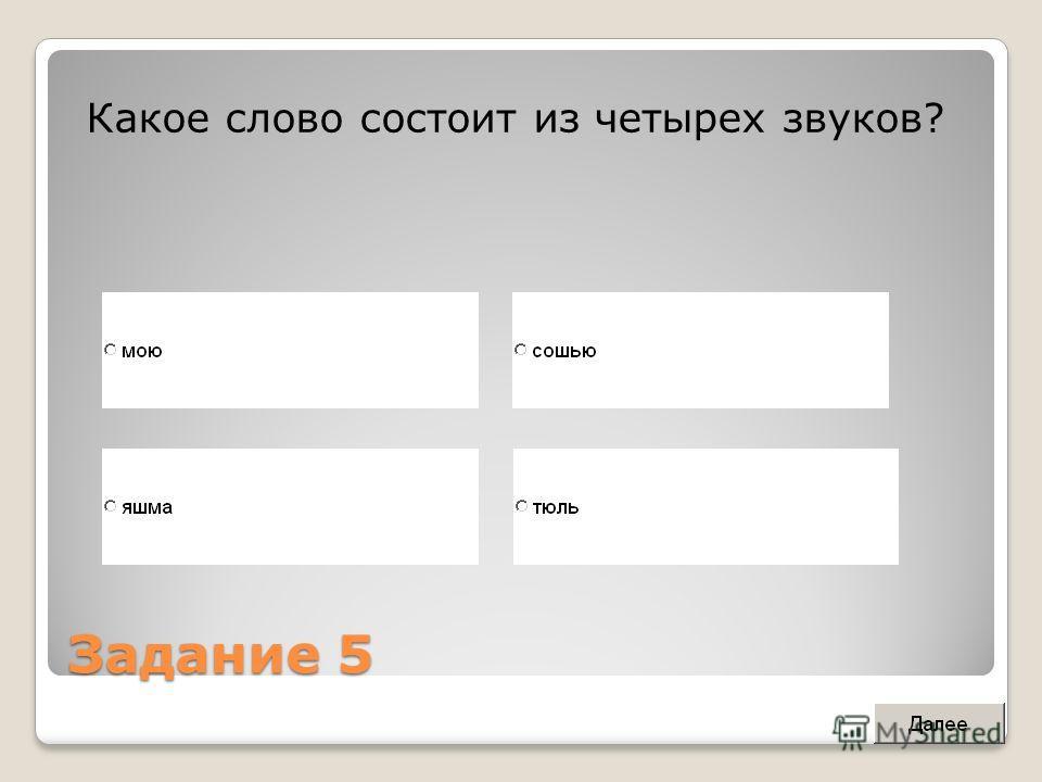 Задание 5 Какое слово состоит из четырех звуков?