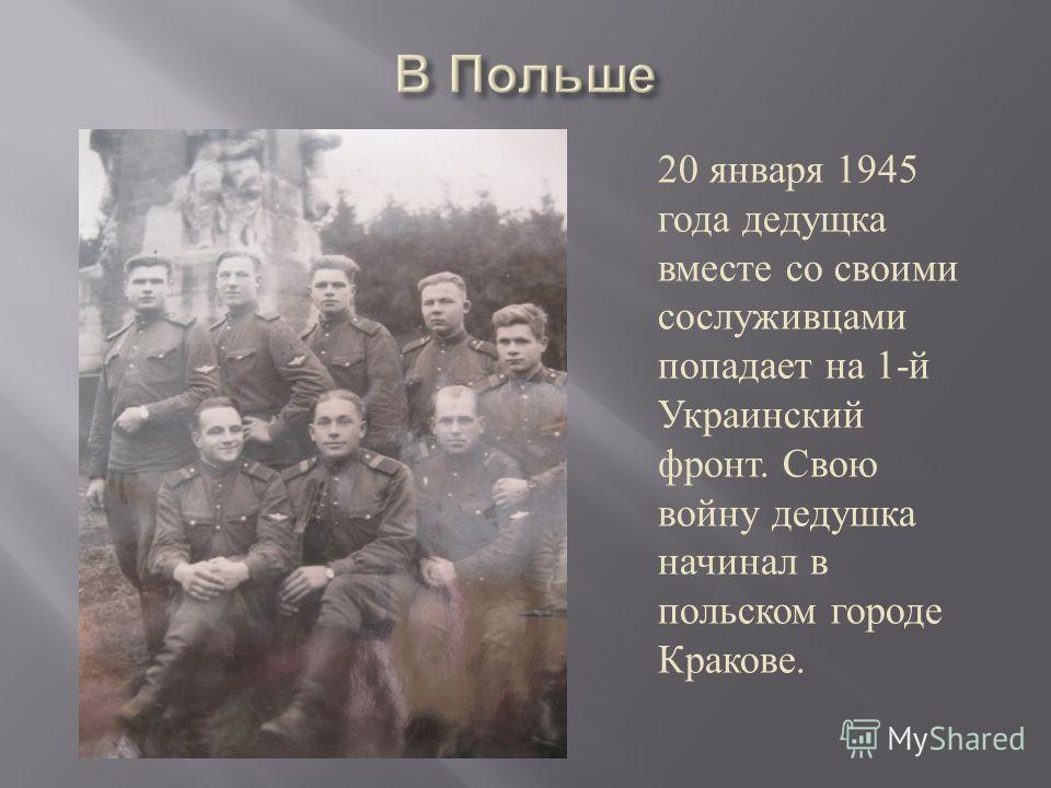 20 января 1945 года дедущка вместе со своими сослуживцами попадает на 1- й Украинский фронт. Свою войну дедушка начинал в польском городе Кракове.