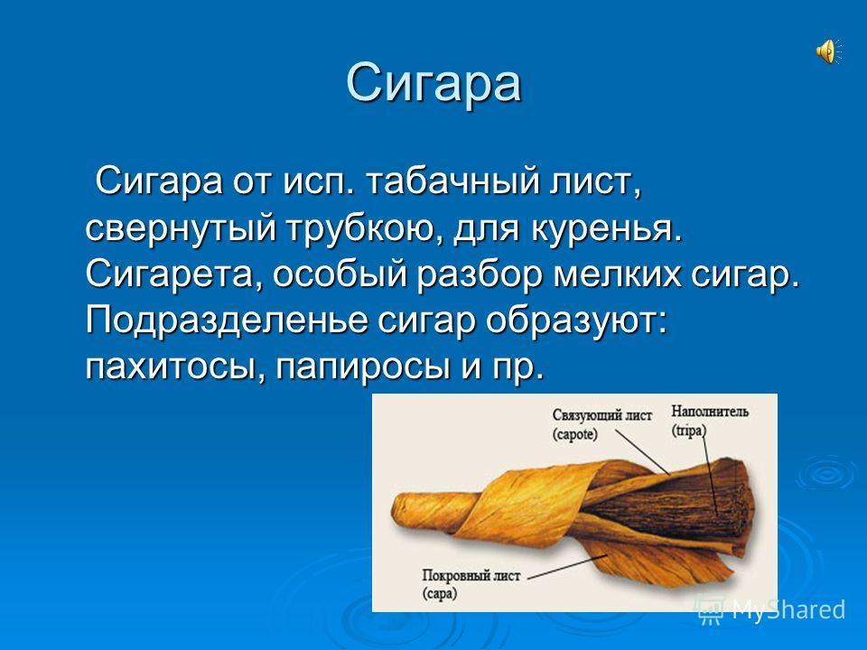 Сигара Сигара от исп. табачный лист, свернутый трубкою, для куренья. Сигарета, особый разбор мелких сигар. Подразделенье сигар образуют: пахитосы, папиросы и пр. Сигара от исп. табачный лист, свернутый трубкою, для куренья. Сигарета, особый разбор ме