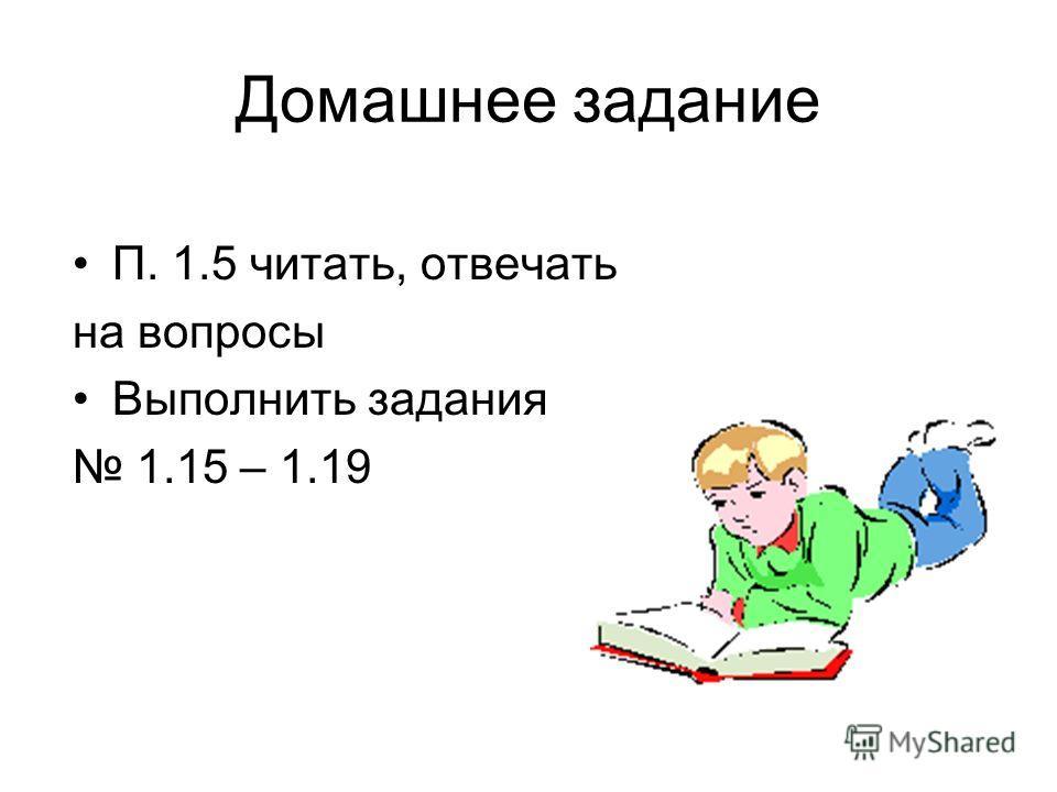 Домашнее задание П. 1.5 читать, отвечать на вопросы Выполнить задания 1.15 – 1.19