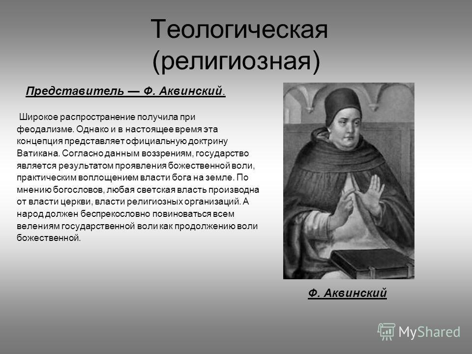 Теологическая (религиозная) Представитель Ф. Аквинский. Широкое распространение получила при феодализме. Однако и в настоящее время эта концепция представляет официальную доктрину Ватикана. Согласно данным воззрениям, государство является результатом