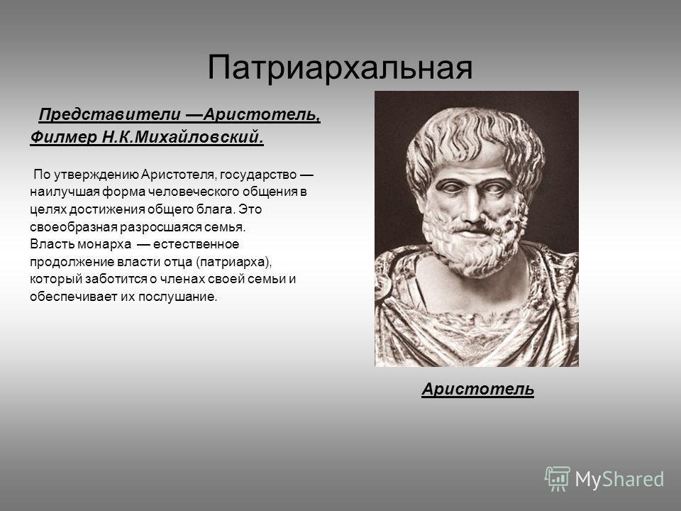 Патриархальная Представители Аристотель, Филмер Н.К.Михайловский. По утверждению Аристотеля, государство наилучшая форма человеческого общения в целях достижения общего блага. Это своеобразная разросшаяся семья. Власть монарха естественное продолжени