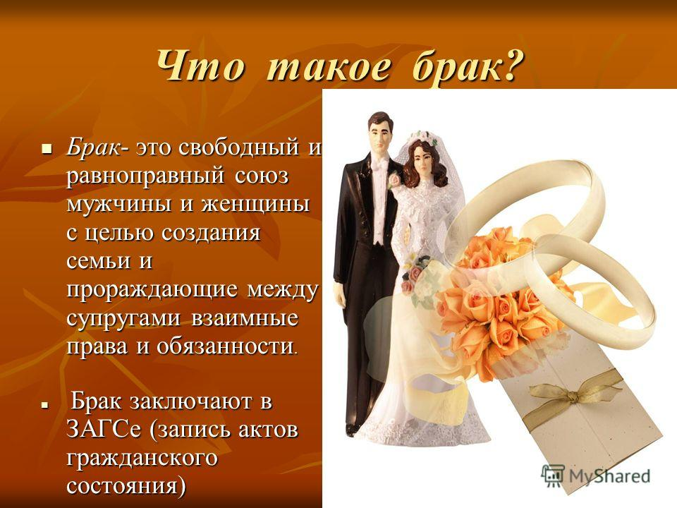 Что такое брак? Брак- это свободный и равноправный союз мужчины и женщины с целью создания семьи и прораждающие между супругами взаимные права и обязанности. Брак- это свободный и равноправный союз мужчины и женщины с целью создания семьи и прораждаю
