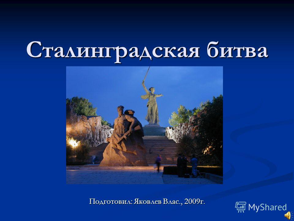 Сталинградская битва Подготовил: Яковлев Влас., 2009г.