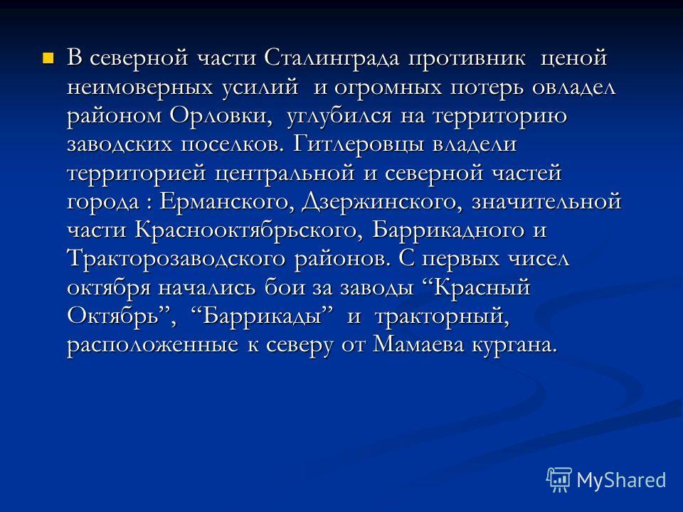 В северной части Сталинграда противник ценой неимоверных усилий и огромных потерь овладел районом Орловки, углубился на территорию заводских поселков. Гитлеровцы владели территорией центральной и северной частей города : Ерманского, Дзержинского, зна