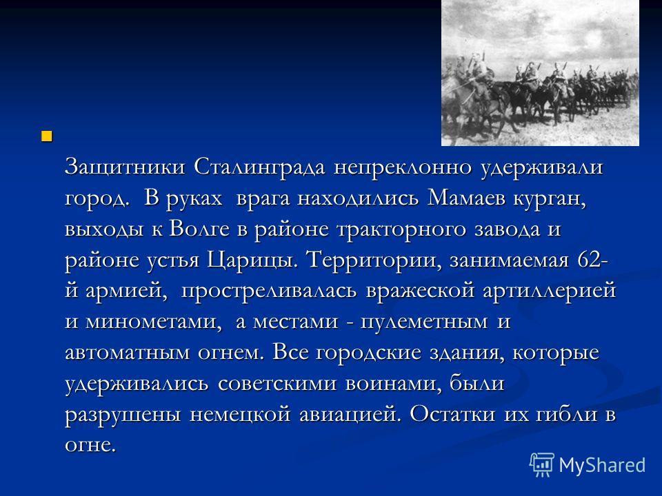 Защитники Сталинграда непреклонно удерживали город. В руках врага находились Мамаев курган, выходы к Волге в районе тракторного завода и районе устья Царицы. Территории, занимаемая 62- й армией, простреливалась вражеской артиллерией и минометами, а м