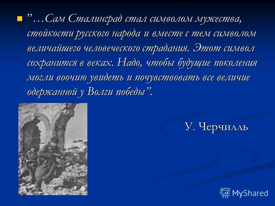 …Сам Сталинград стал символом мужества, стойкости русского народа и вместе с тем символом величайшего человеческого страдания. Этот символ сохранится в веках. Надо, чтобы будущие поколения могли воочию увидеть и почувствовать все величие одержанной у