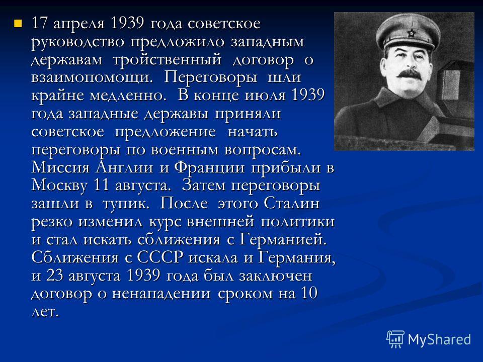 17 апреля 1939 года советское руководство предложило западным державам тройственный договор о взаимопомощи. Переговоры шли крайне медленно. В конце июля 1939 года западные державы приняли советское предложение начать переговоры по военным вопросам. М