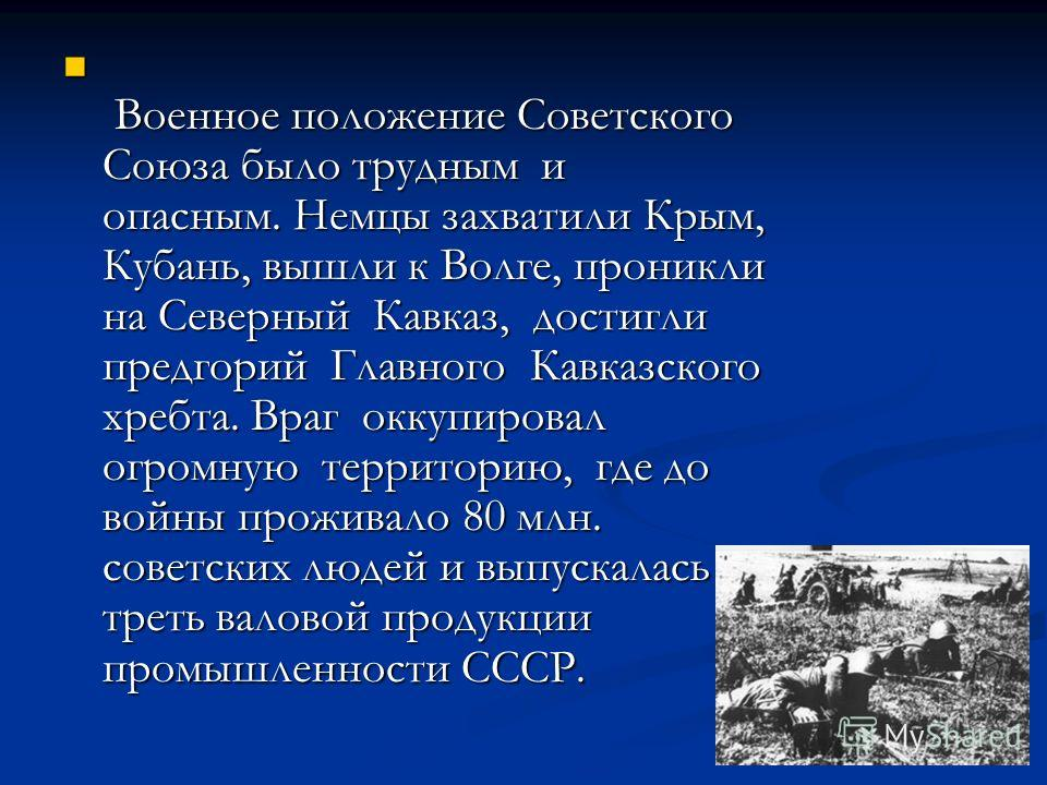 Военное положение Советского Союза было трудным и опасным. Немцы захватили Крым, Кубань, вышли к Волге, проникли на Северный Кавказ, достигли предгорий Главного Кавказского хребта. Враг оккупировал огромную территорию, где до войны проживало 80 млн.