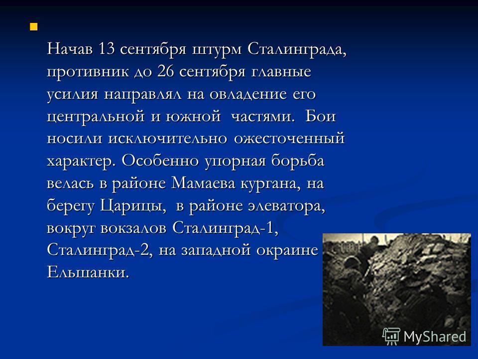 Начав 13 сентября штурм Сталинграда, противник до 26 сентября главные усилия направлял на овладение его центральной и южной частями. Бои носили исключительно ожесточенный характер. Особенно упорная борьба велась в районе Мамаева кургана, на берегу Ца