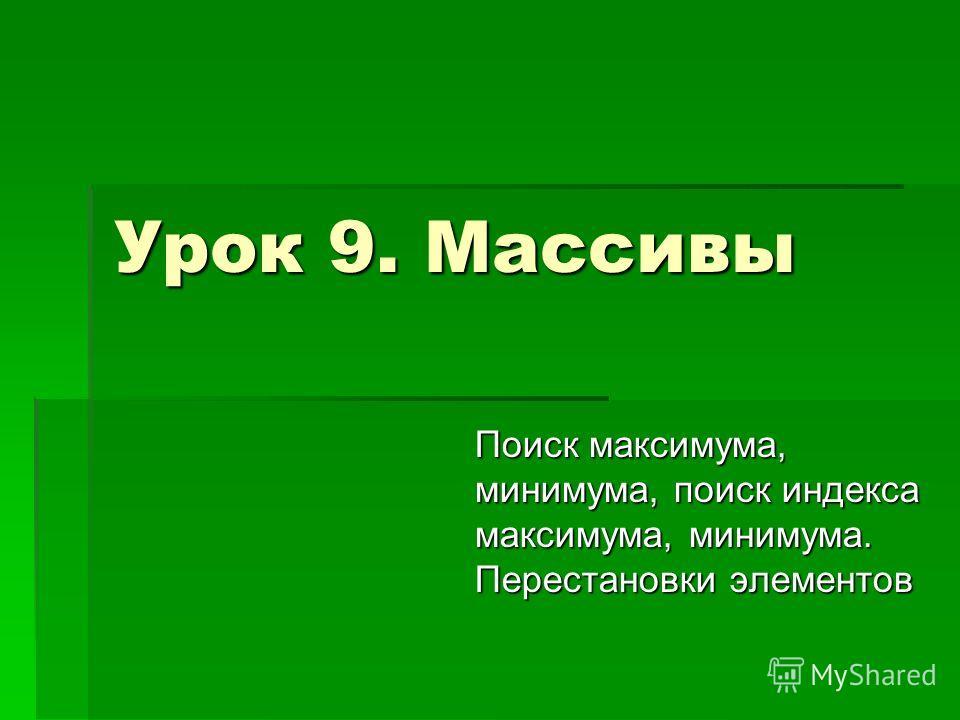 Урок 9. Массивы Поиск максимума, минимума, поиск индекса максимума, минимума. Перестановки элементов