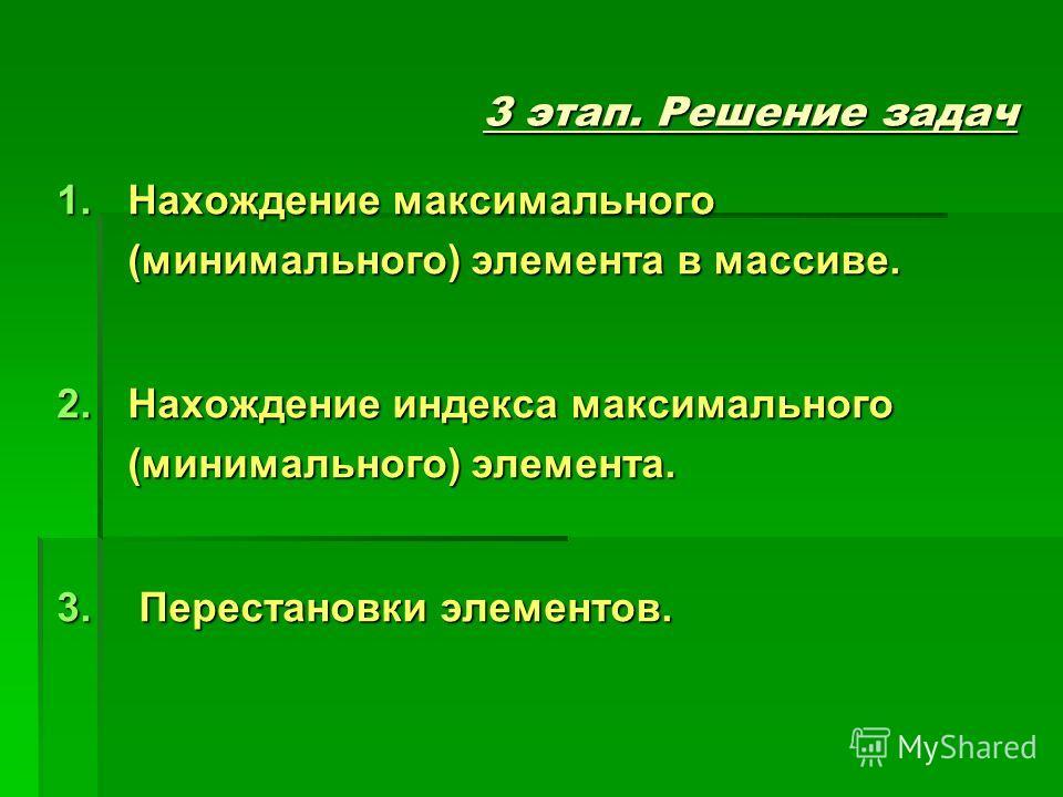 3 этап. Решение задач 1.Нахождение максимального (минимального) элемента в массиве. 2.Нахождение индекса максимального (минимального) элемента. 3. Перестановки элементов.