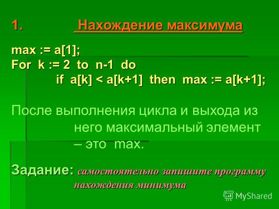 1. Н ахождение максимума max := a[1]; For k := 2 to n-1 do if a[k] < a[k+1] then max := a[k+1]; После выполнения цикла и выхода из него максимальный элемент – это max. Задание: с сс самостоятельно запишите программу нахождения минимума
