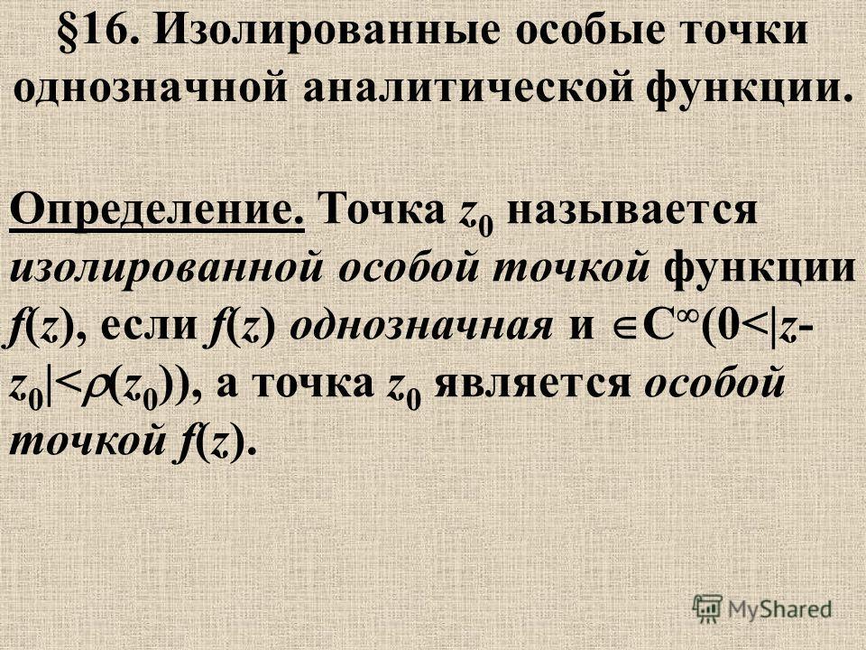 §16. Изолированные особые точки однозначной аналитической функции. Определение. Точка z 0 называется изолированной особой точкой функции f(z), если f(z) однозначная и C (0