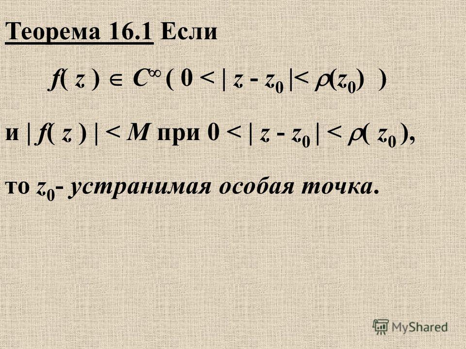 Теорема 16.1 Если то z 0 - устранимая особая точка. f( z ) C ( 0 < | z - z 0 |< (z 0 ) ) и | f( z ) | < M при 0 < | z - z 0 | < ( z 0 ),
