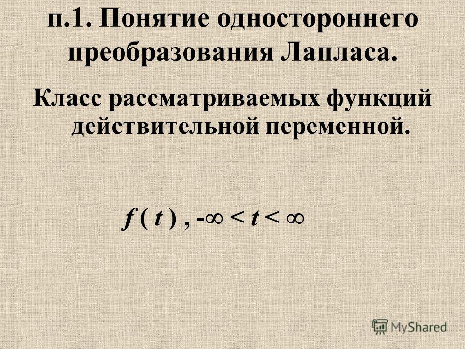 п.1. Понятие одностороннего преобразования Лапласа. Класс рассматриваемых функций действительной переменной. f ( t ), - < t