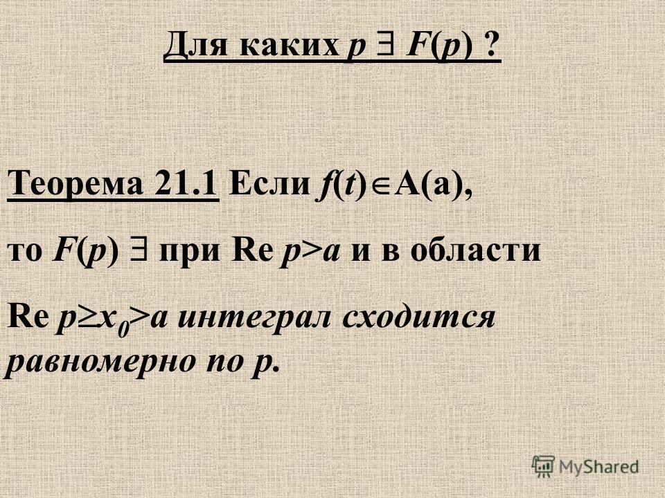Теорема 21.1 Если f(t) A(a), то F(p) при Re p>a и в области Re p x 0 >a интеграл сходится равномерно по р. Для каких p F(p) ?