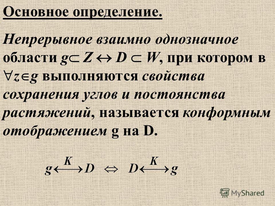 Основное определение. Непрерывное взаимно однозначное области g Z D W, при котором в z g выполняются свойства сохранения углов и постоянства растяжений, называется конформным отображением g на D.