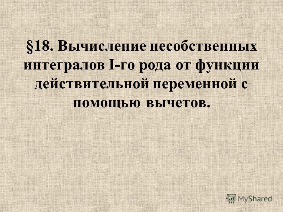 §18. Вычисление несобственных интегралов I-го рода от функции действительной переменной с помощью вычетов.