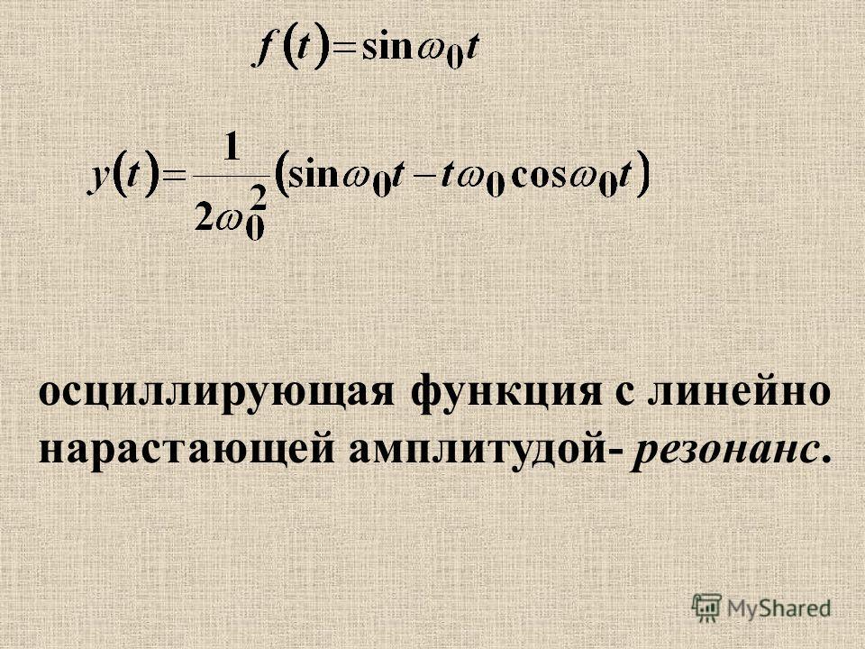 осциллирующая функция с линейно нарастающей амплитудой- резонанс.