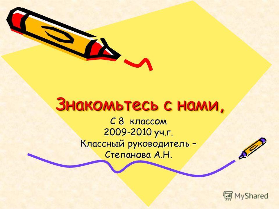 Знакомьтесь с нами, С 8 классом 2009-2010 уч.г. Классный руководитель – Степанова А.Н.