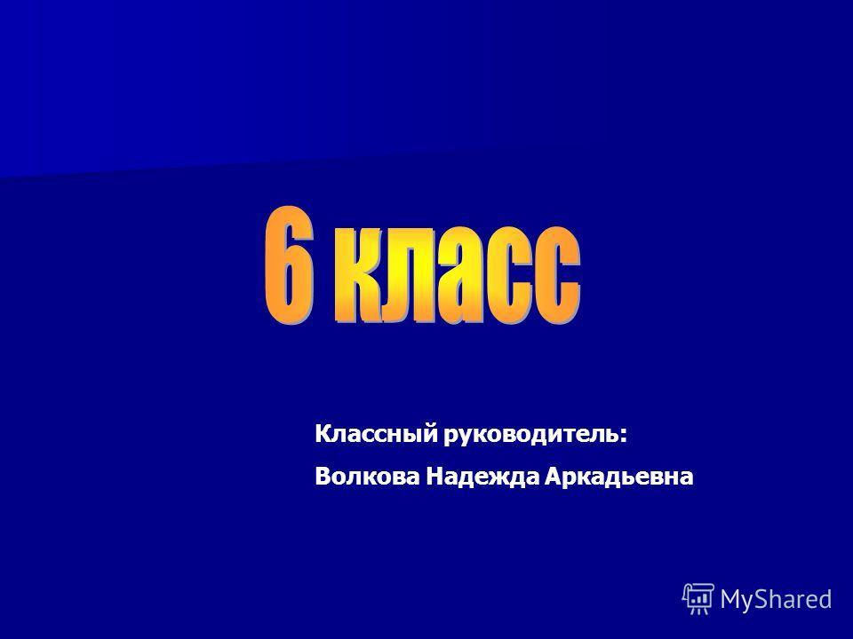 Классный руководитель: Волкова Надежда Аркадьевна