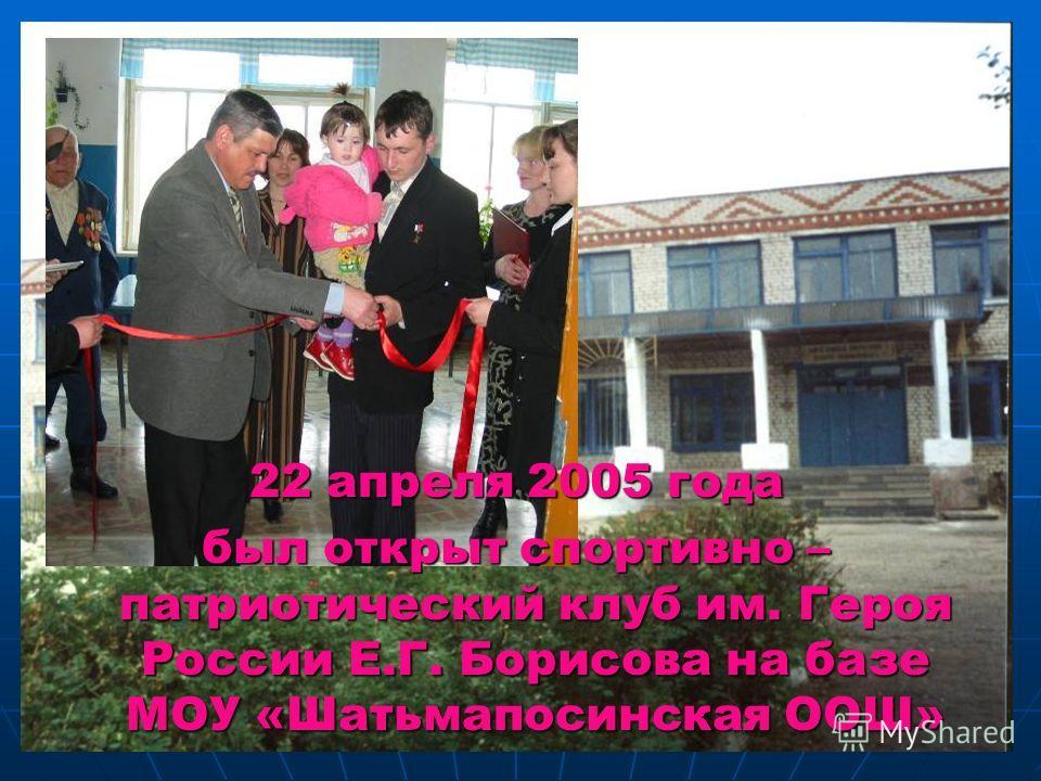 22 апреля 2005 года был открыт спортивно – патриотический клуб им. Героя России Е.Г. Борисова на базе МОУ «Шатьмапосинская ООШ»