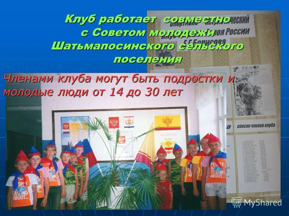 Клуб работает совместно с Советом молодежи Шатьмапосинского сельского поселения Членами клуба могут быть подростки и молодые люди от 14 до 30 лет