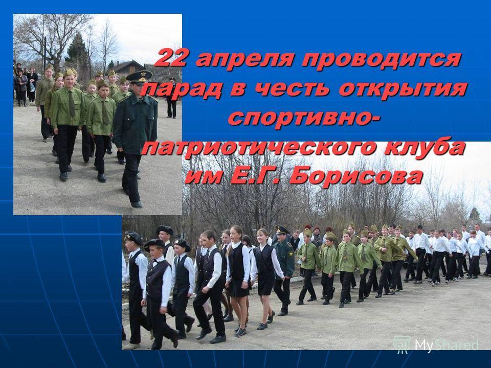22 апреля проводится парад в честь открытия спортивно- патриотического клуба им Е.Г. Борисова 22 апреля проводится парад в честь открытия спортивно- патриотического клуба им Е.Г. Борисова