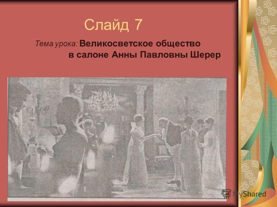 Слайд 7 Тема урока: Великосветское общество в салоне Анны Павловны Шерер
