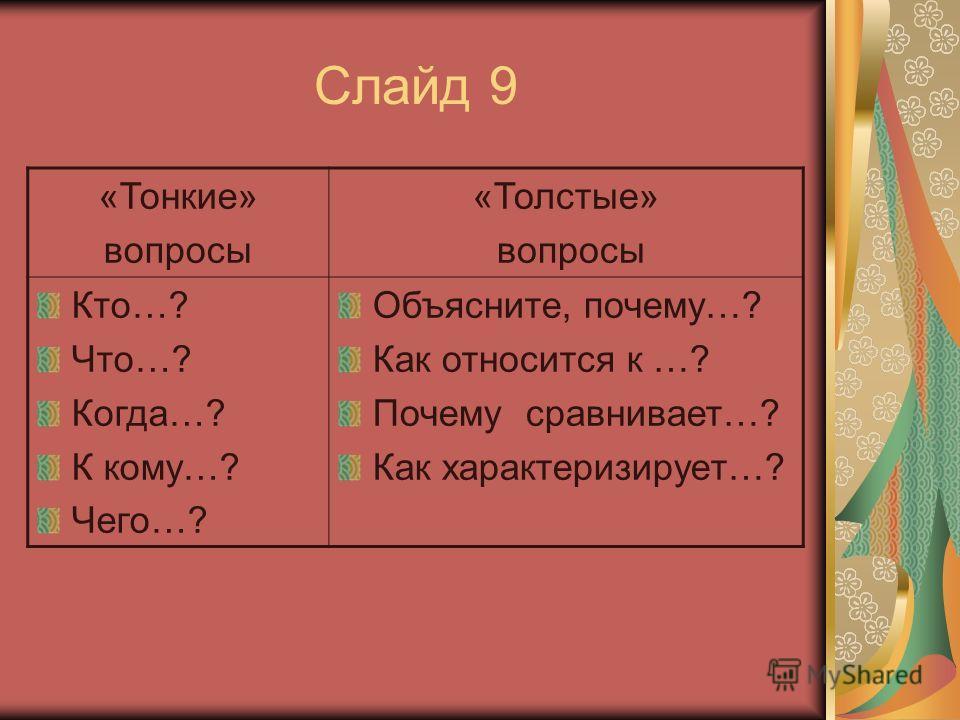 Слайд 9 «Тонкие» вопросы «Толстые» вопросы Кто…? Что…? Когда…? К кому…? Чего…? Объясните, почему…? Как относится к …? Почему сравнивает…? Как характеризирует…?