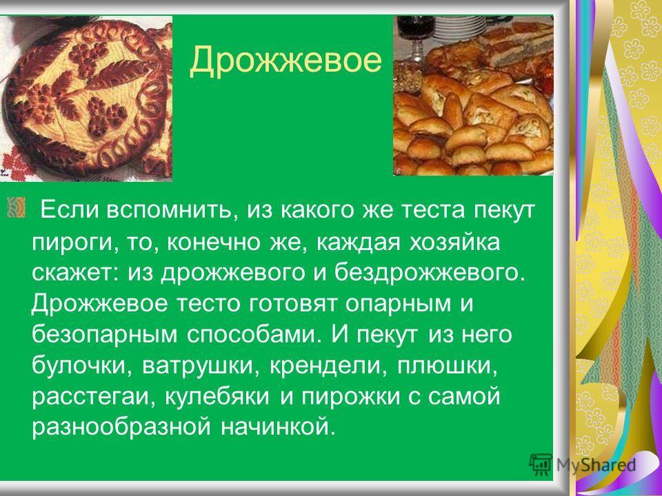 Дрожжевое Если вспомнить, из какого же теста пекут пироги, то, конечно же, каждая хозяйка скажет: из дрожжевого и бездрожжевого. Дрожжевое тесто готовят опарным и безопарным способами. И пекут из него булочки, ватрушки, крендели, плюшки, расстегаи, к