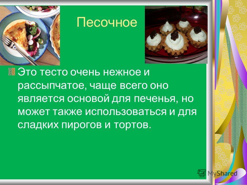 Песочное Это тесто очень нежное и рассыпчатое, чаще всего оно является основой для печенья, но может также использоваться и для сладких пирогов и тортов.