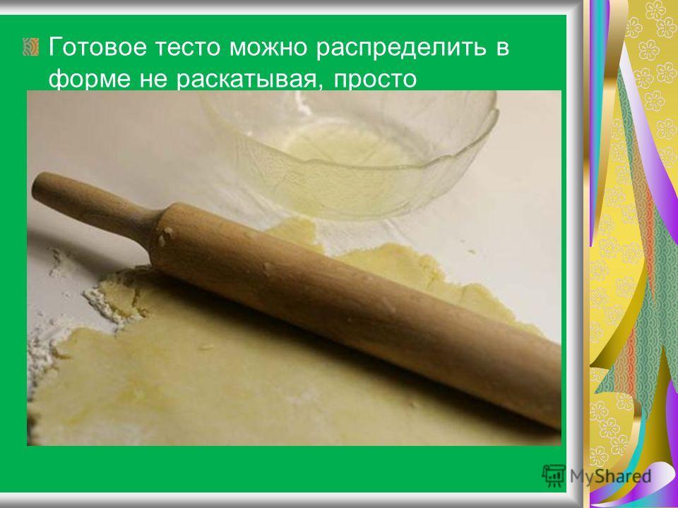 Готовое тесто можно распределить в форме не раскатывая, просто сформовав лепешку руками (если печете пирог), пока оно мягкое, а потом уже слегка охладить. Поскольку тесто нежное, его бывает трудно раскатать, особенно если еще не уловили нужную консис