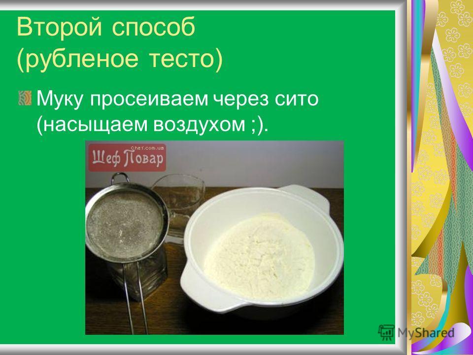 Второй способ (рубленое тесто) Муку просеиваем через сито (насыщаем воздухом ;).